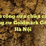 Nhân công sửa chữa căn hộ chung cư Goldmark City tại Hà Nội