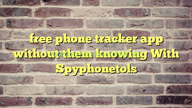 free phone tracker app without them knowing With Spyphonetols